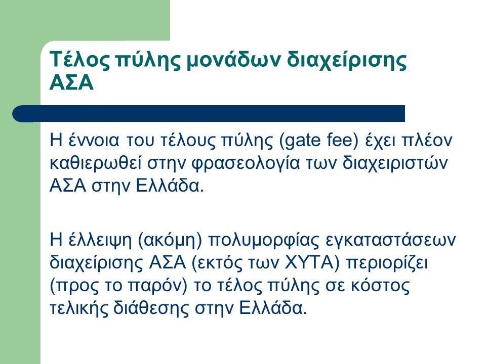 Κόστος πύλης μονάδων διαχείρισης ΑΣΑ Ενδεικτικά (υφιστάμενα ή 'αρχικά') τέλη πύλης για τελική διάθεση:  20 €/t (ΧΥΤΑ Κατερίνης)  28 €/t (XYTA Μαυροράχης)  20 €/t (ΧΥΤΑ Τρικάλων)  37 €/t (ΧΥΤΑ Αμαρίου - Κρήτη)  34 €/t (ΧΥΤΑ Σητείας)  15 €/t (ΧΥΤΑ Βόλου)  40 €/t (ΧΥΤΑ Φυλής)  36 €/t (ΧΥΤΑ Κοζάνης)
