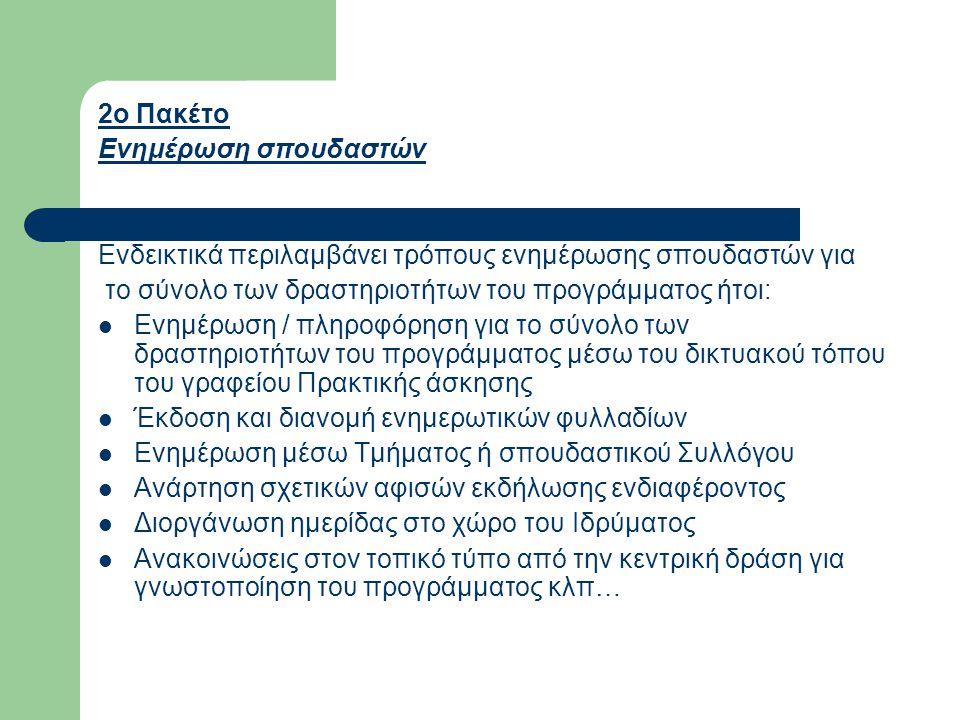 2ο Πακέτο Ενημέρωση σπουδαστών Ενδεικτικά περιλαμβάνει τρόπους ενημέρωσης σπουδαστών για το σύνολο των δραστηριοτήτων του προγράμματος ήτοι:  Ενημέρωση / πληροφόρηση για το σύνολο των δραστηριοτήτων του προγράμματος μέσω του δικτυακού τόπου του γραφείου Πρακτικής άσκησης  Έκδοση και διανομή ενημερωτικών φυλλαδίων  Ενημέρωση μέσω Τμήματος ή σπουδαστικού Συλλόγου  Ανάρτηση σχετικών αφισών εκδήλωσης ενδιαφέροντος  Διοργάνωση ημερίδας στο χώρο του Ιδρύματος  Ανακοινώσεις στον τοπικό τύπο από την κεντρική δράση για γνωστοποίηση του προγράμματος κλπ…