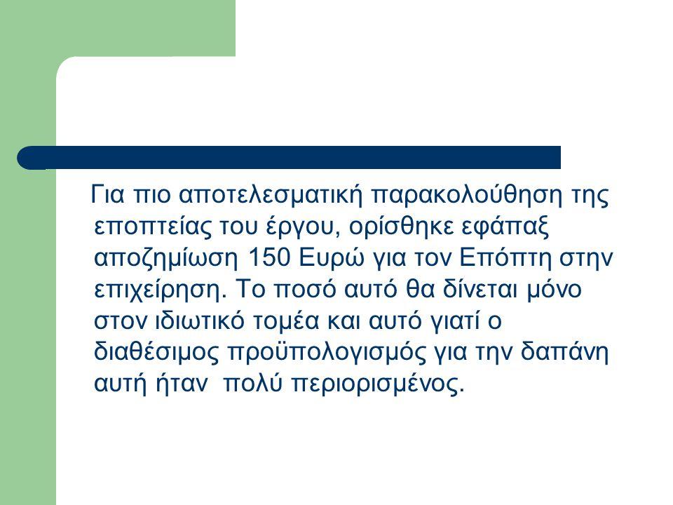 Για πιο αποτελεσματική παρακολούθηση της εποπτείας του έργου, ορίσθηκε εφάπαξ αποζημίωση 150 Ευρώ για τον Επόπτη στην επιχείρηση. Το ποσό αυτό θα δίνε