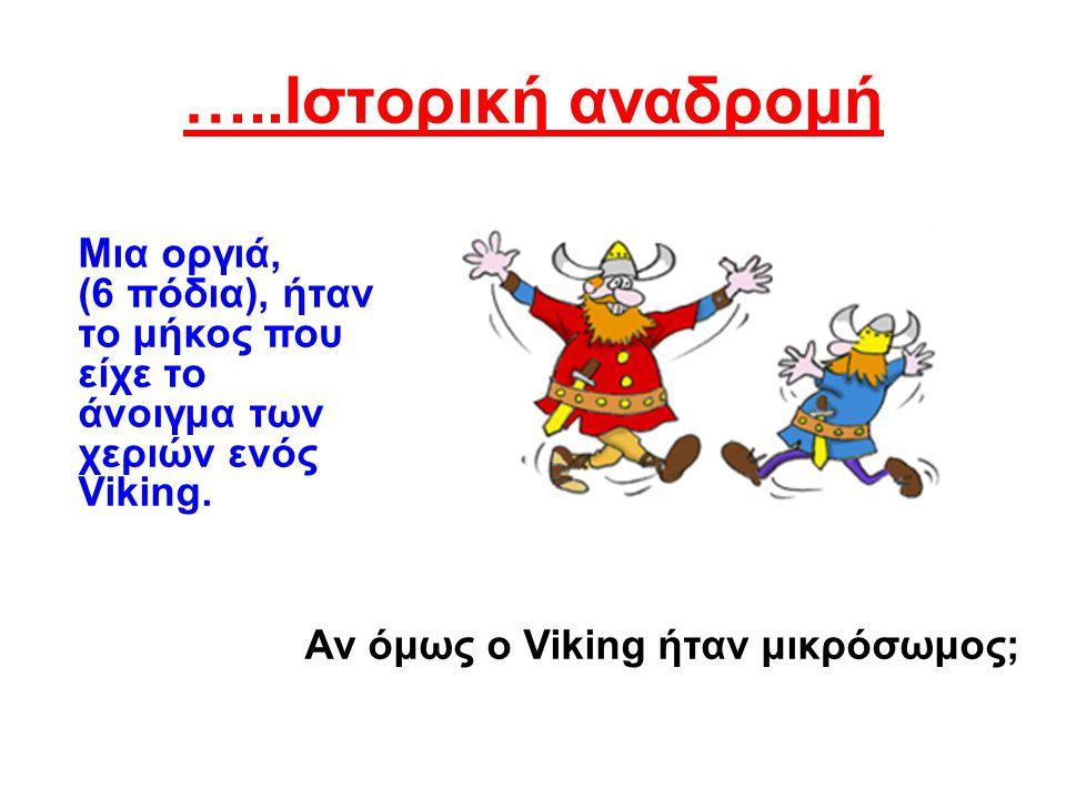 …..Ιστορική αναδρομή Μια οργιά, (6 πόδια), ήταν το μήκος που είχε το άνοιγμα των χεριών ενός Viking. Αν όμως ο Viking ήταν μικρόσωμος;