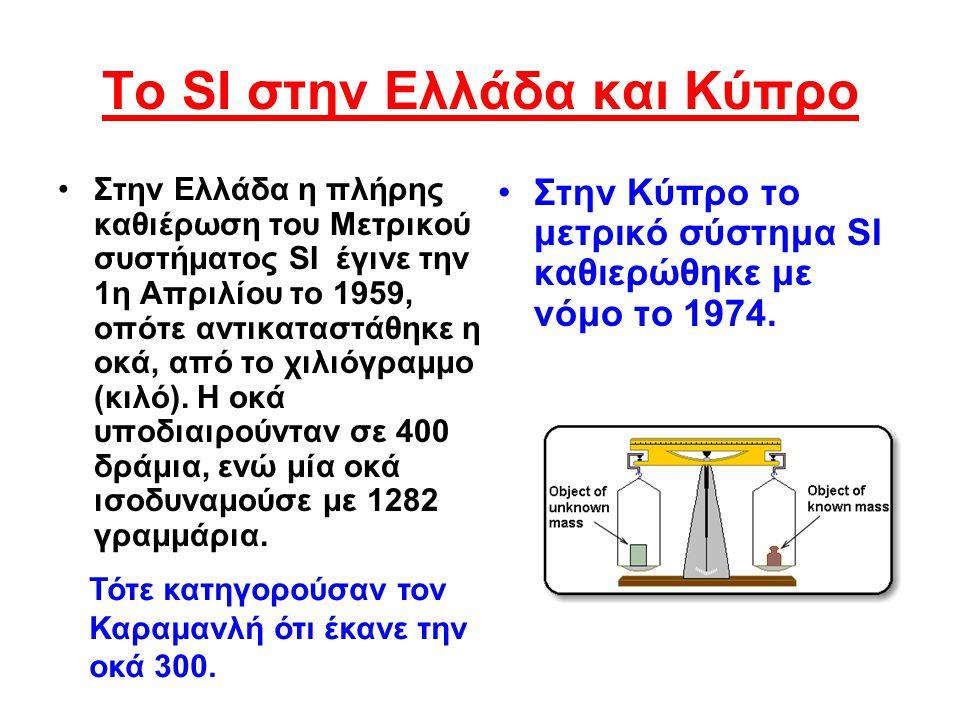 Το SI στην Ελλάδα και Κύπρο •Σ•Στην Ελλάδα η πλήρης καθιέρωση του Μετρικού συστήματος SI έγινε την 1η Απριλίου το 1959, οπότε αντικαταστάθηκε η οκά, α