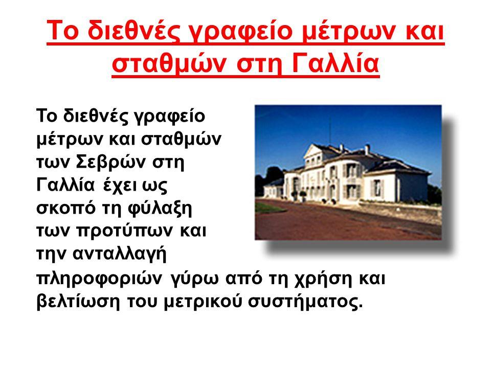 Το διεθνές γραφείο μέτρων και σταθμών στη Γαλλία Το διεθνές γραφείο μέτρων και σταθμών των Σεβρών στη Γαλλία έχει ως σκοπό τη φύλαξη των προτύπων και