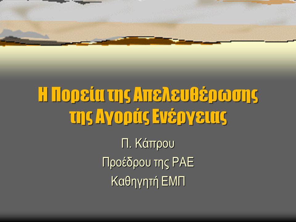 Η Πορεία της Απελευθέρωσης της Αγοράς Ενέργειας Π. Κάπρου Προέδρου της ΡΑΕ Καθηγητή ΕΜΠ