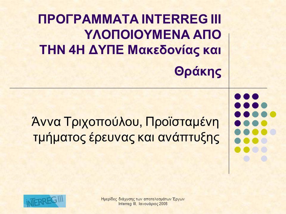 Ημερίδες διάχυσης των αποτελεσμάτων Έργων Interreg III, Ιανουάριος 2008 ΠΡΟΓΡΑΜΜΑΤΑ INTERREG III ΥΛΟΠΟΙΟΥΜΕΝΑ ΑΠO ΤΗΝ 4Η ΔΥΠΕ Μακεδονίας και Θράκης Άννα Τριχοπούλου, Προϊσταμένη τμήματος έρευνας και ανάπτυξης