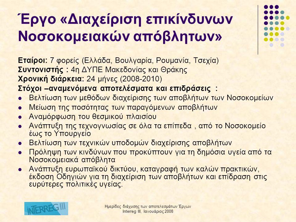 Ημερίδες διάχυσης των αποτελεσμάτων Έργων Interreg III, Ιανουάριος 2008 Έργο «Διαχείριση επικίνδυνων Νοσοκομειακών απόβλητων» Εταίροι: 7 φορείς (Ελλάδα, Βουλγαρία, Ρουμανία, Τσεχία) Συντονιστής : 4η ΔΥΠΕ Μακεδονίας και Θράκης Χρονική διάρκεια: 24 μήνες (2008-2010) Στόχοι –αναμενόμενα αποτελέσματα και επιδράσεις :  Βελτίωση των μεθόδων διαχείρισης των αποβλήτων των Νοσοκομείων  Μείωση της ποσότητας των παραγόμενων αποβλήτων  Αναμόρφωση του θεσμικού πλαισίου  Ανάπτυξη της τεχνογνωσίας σε όλα τα επίπεδα, από το Νοσοκομείο έως το Υπουργείο  Βελτίωση των τεχνικών υποδομών διαχείρισης αποβλήτων  Πρόληψη των κινδύνων που προκύπτουν για τη δημόσια υγεία από τα Νοσοκομειακά απόβλητα  Ανάπτυξη ευρωπαϊκού δικτύου, καταγραφή των καλών πρακτικών, έκδοση Οδηγιών για τη διαχείριση των αποβλήτων και επίδραση στις ευρύτερες πολιτικές υγείας.