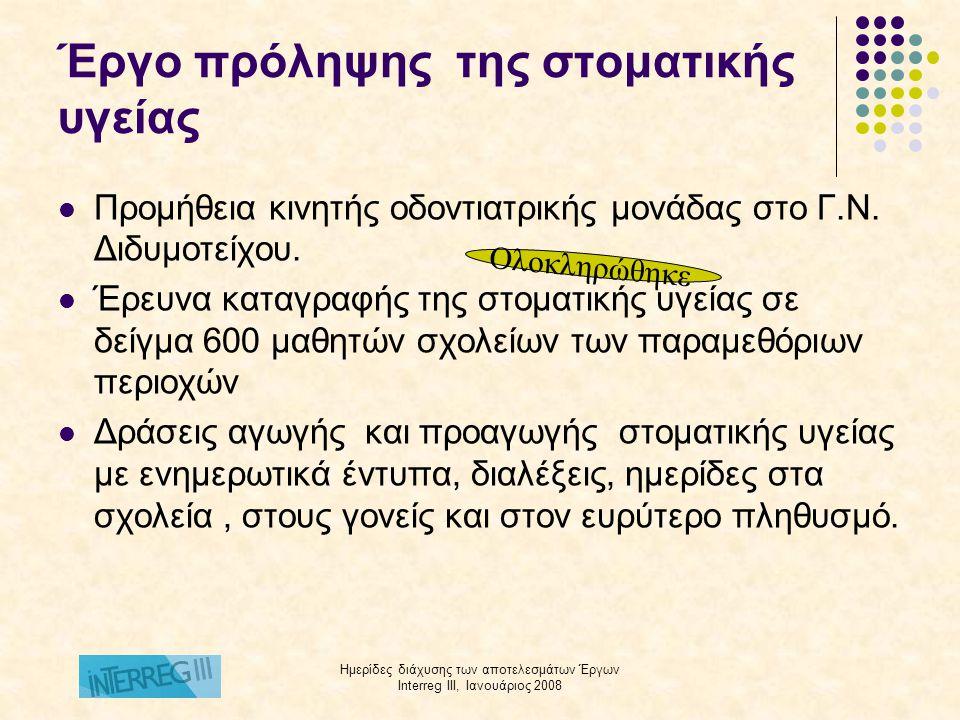 Ημερίδες διάχυσης των αποτελεσμάτων Έργων Interreg III, Ιανουάριος 2008 Πρόγραμμα παροχής ιατρικών υπηρεσιών στους καταυλισμούς λαθρομεταναστών Χρηματοδότηση: Υπουργείο Υγείας και Κοινωνικής Αλληλεγγύης Φορέας Υλοποίησης: ΕΛΚΕΑ 4ης ΥΠΕ Μακεδονίας και Θράκης Ομάδα στόχος: Παράνομοι μετανάστες κρατούμενοι στους καταυλισμούς των Νομών Έβρου και Ροδόπης Παρεχόμενες υπηρεσίες :  Ιατρικές εξετάσεις στα Νοσοκομεία,  Διάγνωση νοσημάτων και χορήγηση φαρμακευτικής αγωγής  Θεραπεία και νοσηλεία στα Νοσοκομεία  Παροχή σε καθημερινή βάση, μέσα στον καταυλισμό, ιατρικής και νοσηλευτικής φροντίδας από ιατρούς και νοσηλευτές που έχουν προσληφθεί με σύμβαση έργου.