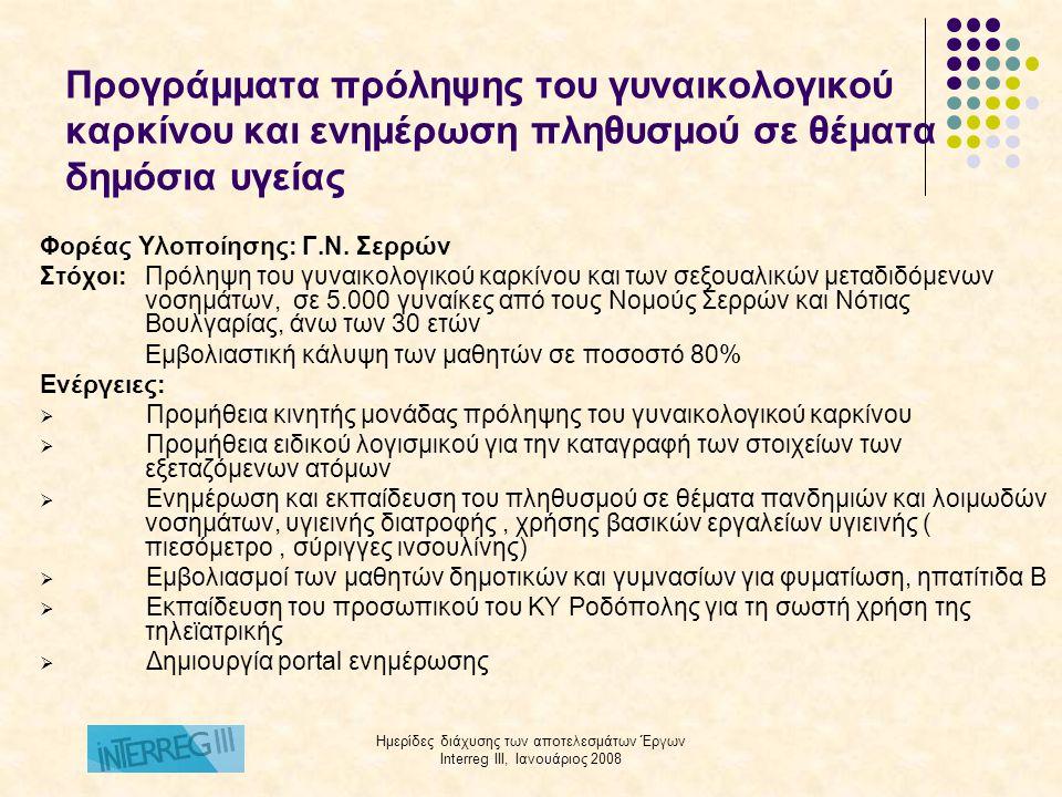 Ημερίδες διάχυσης των αποτελεσμάτων Έργων Interreg III, Ιανουάριος 2008 Προγράμματα πρόληψης του γυναικολογικού καρκίνου και ενημέρωση πληθυσμού σε θέματα δημόσιας υγείας Φορέας Υλοποίησης: Αντικαρκινικό Νοσοκομείο Θεσσαλονίκης: «Θεαγένειο» Στόχος: Οργάνωση και λειτουργία κινητής διασυνοριακής μονάδας πρόληψης του γυναικολογικού καρκίνου στην Περιφέρεια Κεντρικής Μακεδονίας – Θράκης, στην ομάδα στόχο των μεταναστών και των κατοίκων της διασυνοριακής περιοχής Εταίροι: 3 Νοσοκομεία από τις περιοχές Blagoevgrad και Plovdiv της Βουλγαρίας Ενέργειες:  Προμήθεια και λειτουργία Κινητής μονάδας, για: o Λήψεις κολπότραχηλικών επιχρισμάτων με σύγχρονες τεχνικές για την πρόληψη του καρκίνου της μήτρας o Κλινική εξέταση μαστών και λήψη μαστογραφίας για την πρόληψη του καρκίνου και του μαστού o Ενημέρωση των γυναικών για τρόπους πρόληψης και αυτοεξέτασης.