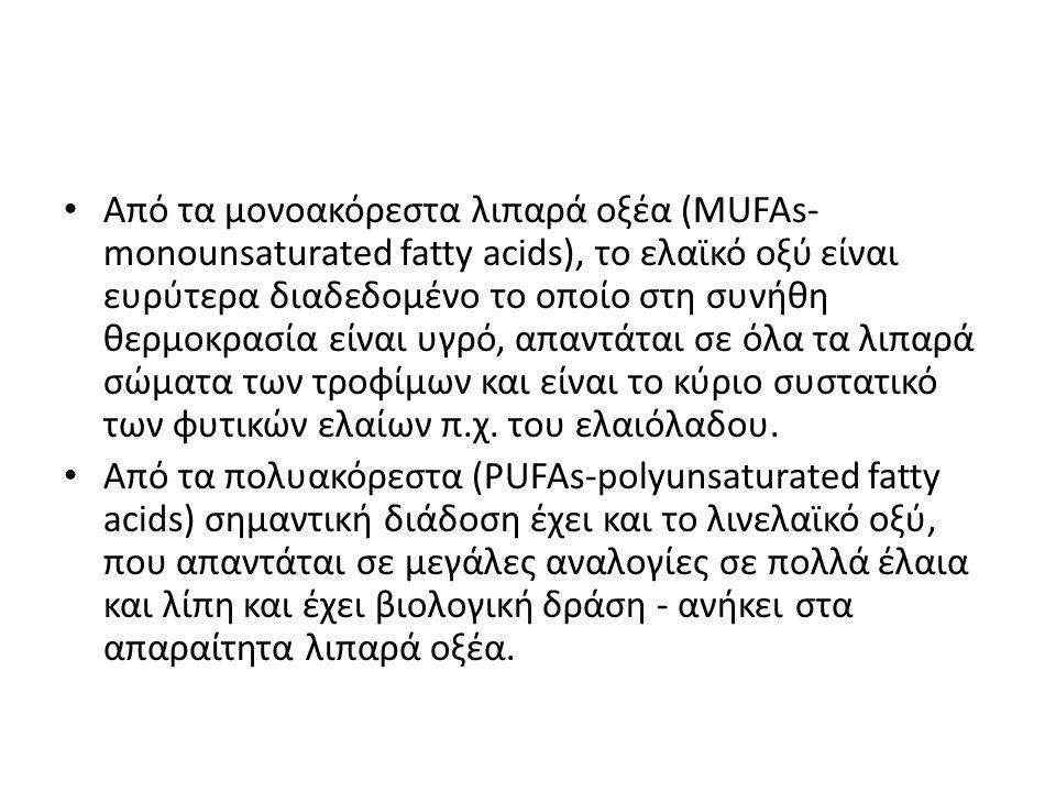 • Από τα μονοακόρεστα λιπαρά οξέα (MUFAs- monounsaturated fatty acids), το ελαϊκό οξύ είναι ευρύτερα διαδεδομένο το οποίο στη συνήθη θερμοκρασία είναι
