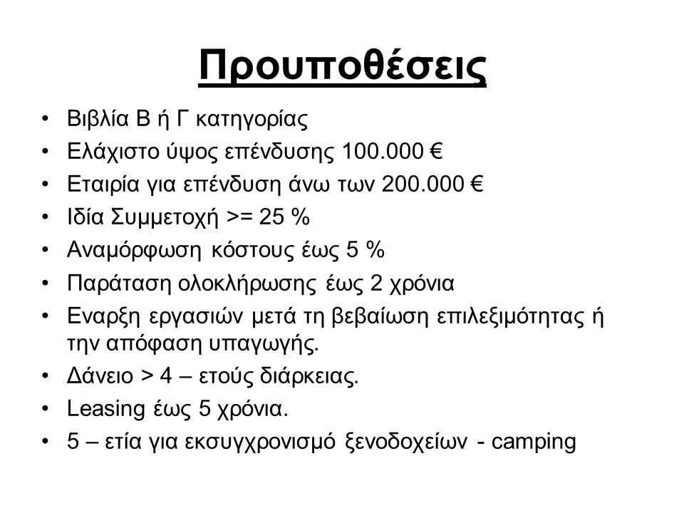 Προυποθέσεις •Βιβλία Β ή Γ κατηγορίας •Ελάχιστο ύψος επένδυσης 100.000 € •Εταιρία για επένδυση άνω των 200.000 € •Ιδία Συμμετοχή >= 25 % •Αναμόρφωση κόστους έως 5 % •Παράταση ολοκλήρωσης έως 2 χρόνια •Εναρξη εργασιών μετά τη βεβαίωση επιλεξιμότητας ή την απόφαση υπαγωγής.