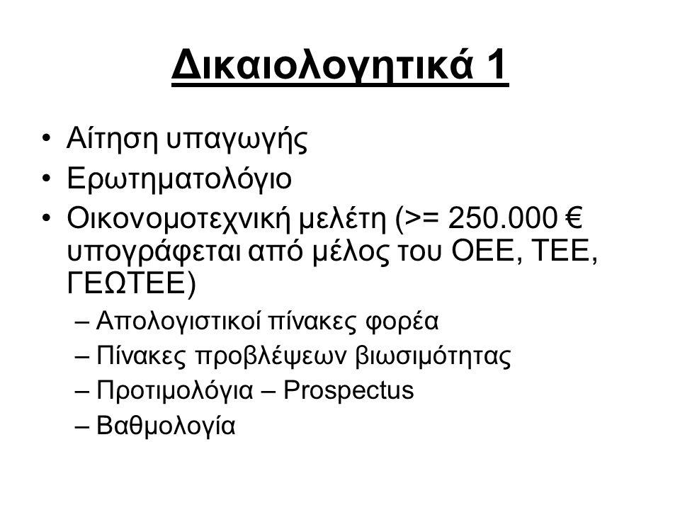 Δικαιολογητικά 1 •Αίτηση υπαγωγής •Ερωτηματολόγιο •Οικονομοτεχνική μελέτη (>= 250.000 € υπογράφεται από μέλος του OEE, TEE, ΓΕΩΤΕΕ) –Απολογιστικοί πίνακες φορέα –Πίνακες προβλέψεων βιωσιμότητας –Προτιμολόγια – Prospectus –Βαθμολογία