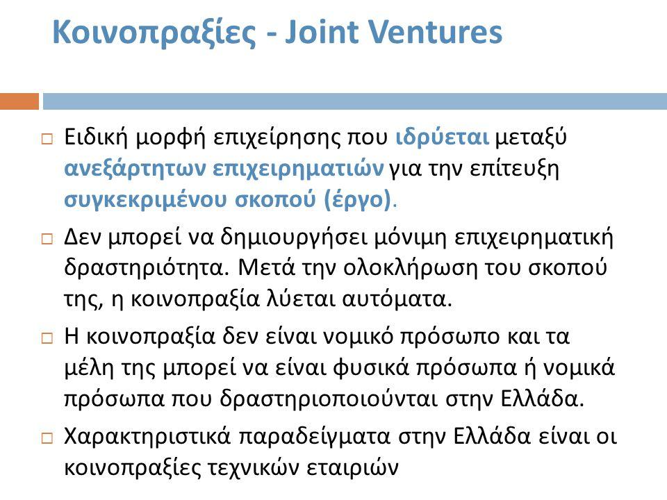 Κοινοπραξίες - Joint Ventures  Ειδική μορφή επιχείρησης που ιδρύεται μεταξύ ανεξάρτητων επιχειρηματιών για την επίτευξη συγκεκριμένου σκοπού ( έργο )