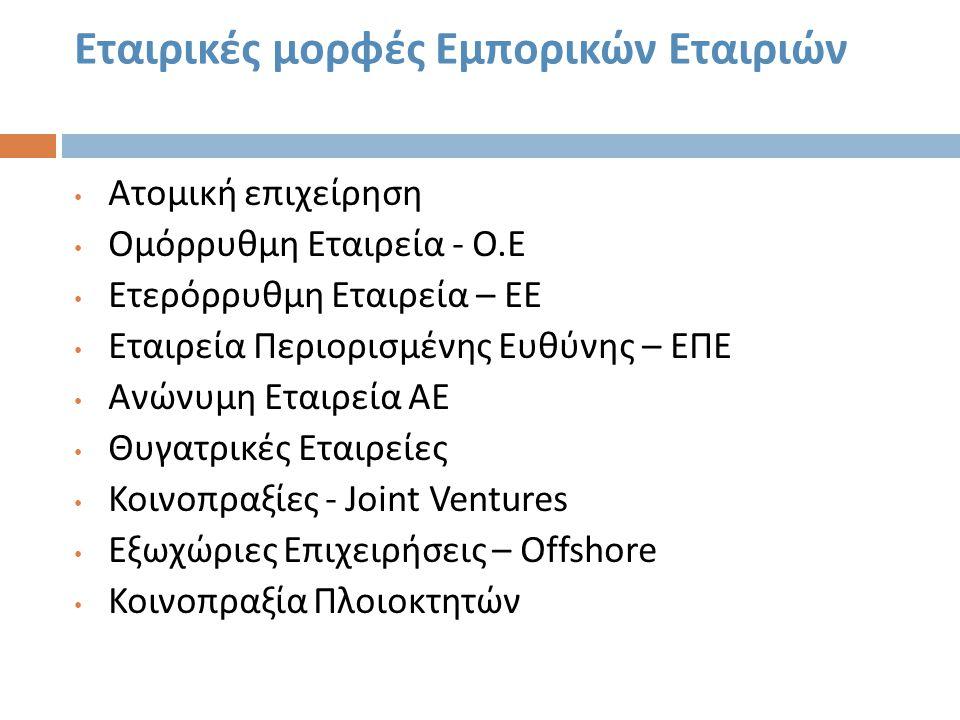 Εταιρικές μορφές Εμπορικών Εταιριών • Ατομική επιχείρηση • Ομόρρυθμη Εταιρεία - Ο. Ε • Ετερόρρυθμη Εταιρεία – ΕΕ • Εταιρεία Περιορισμένης Ευθύνης – ΕΠ