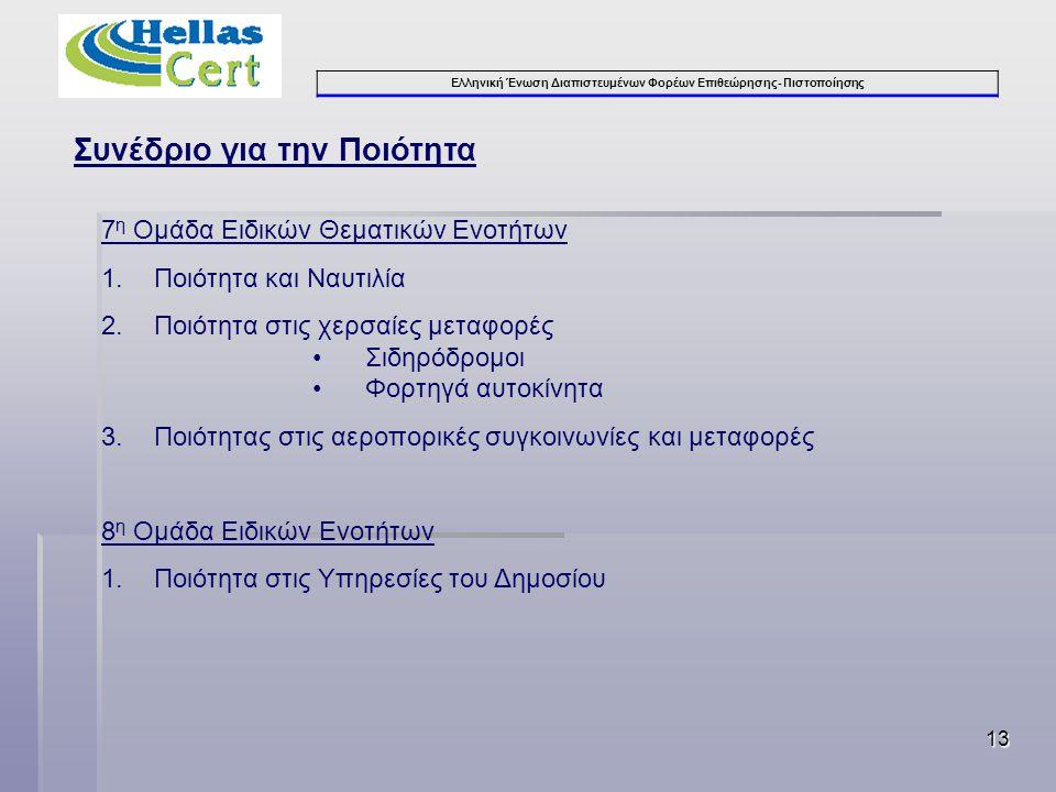 Ελληνική Ένωση Διαπιστευμένων Φορέων Επιθεώρησης- Πιστοποίησης 13 Συνέδριο για την Ποιότητα 7 η Ομάδα Ειδικών Θεματικών Ενοτήτων 1.Ποιότητα και Ναυτιλία 2.Ποιότητα στις χερσαίες μεταφορές •Σιδηρόδρομοι •Φορτηγά αυτοκίνητα 3.Ποιότητας στις αεροπορικές συγκοινωνίες και μεταφορές 8 η Ομάδα Ειδικών Ενοτήτων 1.Ποιότητα στις Υπηρεσίες του Δημοσίου
