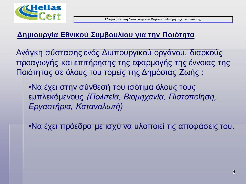 Ελληνική Ένωση Διαπιστευμένων Φορέων Επιθεώρησης- Πιστοποίησης 9 Δημιουργία Εθνικού Συμβουλίου για την Ποιότητα Ανάγκη σύστασης ενός Διυπουργικού οργάνου, διαρκούς προαγωγής και επιτήρησης της εφαρμογής της έννοιας της Ποιότητας σε όλους του τομείς της Δημόσιας Ζωής : •Να έχει στην σύνθεσή του ισότιμα όλους τους εμπλεκόμενους (Πολιτεία, Βιομηχανία, Πιστοποίηση, Εργαστήρια, Καταναλωτή) •Να έχει πρόεδρο με ισχύ να υλοποιεί τις αποφάσεις του.