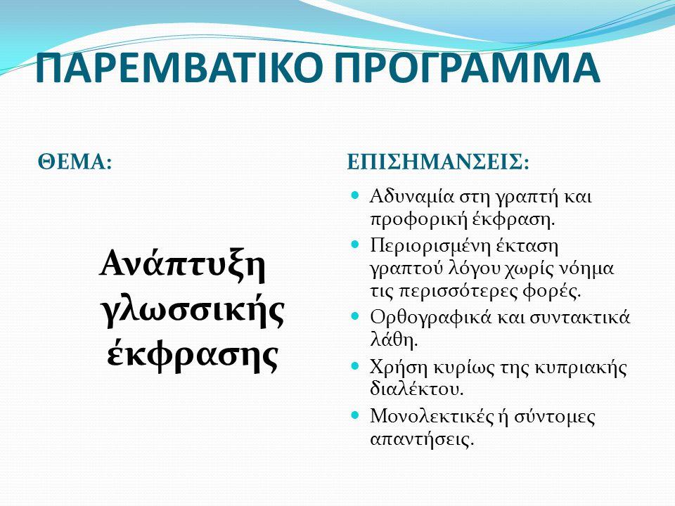 ΠΑΡΕΜΒΑΤΙΚΟ ΠΡΟΓΡΑΜΜΑ ΘΕΜΑ: ΕΠΙΣΗΜΑΝΣΕΙΣ: Ανάπτυξη γλωσσικής έκφρασης  Αδυναμία στη γραπτή και προφορική έκφραση.  Περιορισμένη έκταση γραπτού λόγου
