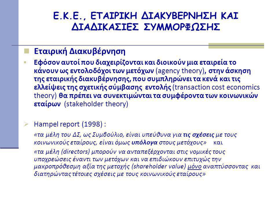 Ε.Κ.Ε., ΕΤΑΙΡΙΚΗ ΔΙΑΚΥΒΕΡΝΗΣΗ ΚΑΙ ΔΙΑΔΙΚΑΣΙΕΣ ΣΥΜΜΟΡΦΩΣΗΣ  Εταιρική Διακυβέρνηση  Εφόσον αυτοί που διαχειρίζονται και διοικούν μια εταιρεία το κάνουν ως εντολοδόχοι των μετόχων (agency theory), στην άσκηση της εταιρικής διακυβέρνησης, που συμπληρώνει τα κενά και τις ελλείψεις της σχετικής σύμβασης εντολής (transaction cost economics theory) θα πρέπει να συνεκτιμώνται τα συμφέροντα των κοινωνικών εταίρων (stakeholder theory)  Hampel report (1998) : «τα μέλη του ΔΣ, ως Συμβούλιο, είναι υπεύθυνα για τις σχέσεις με τους κοινωνικούς εταίρους, είναι όμως υπόλογα στους μετόχους» και «τα μέλη (directors) μπορούν να ανταπεξέρχονται στις νομικές τους υποχρεώσεις έναντι των μετόχων και να επιδιώκουν επιτυχώς την μακροπρόθεσμη αξία της μετοχής (shareholder value) μόνο αναπτύσσοντας και διατηρώντας τέτοιες σχέσεις με τους κοινωνικούς εταίρους»