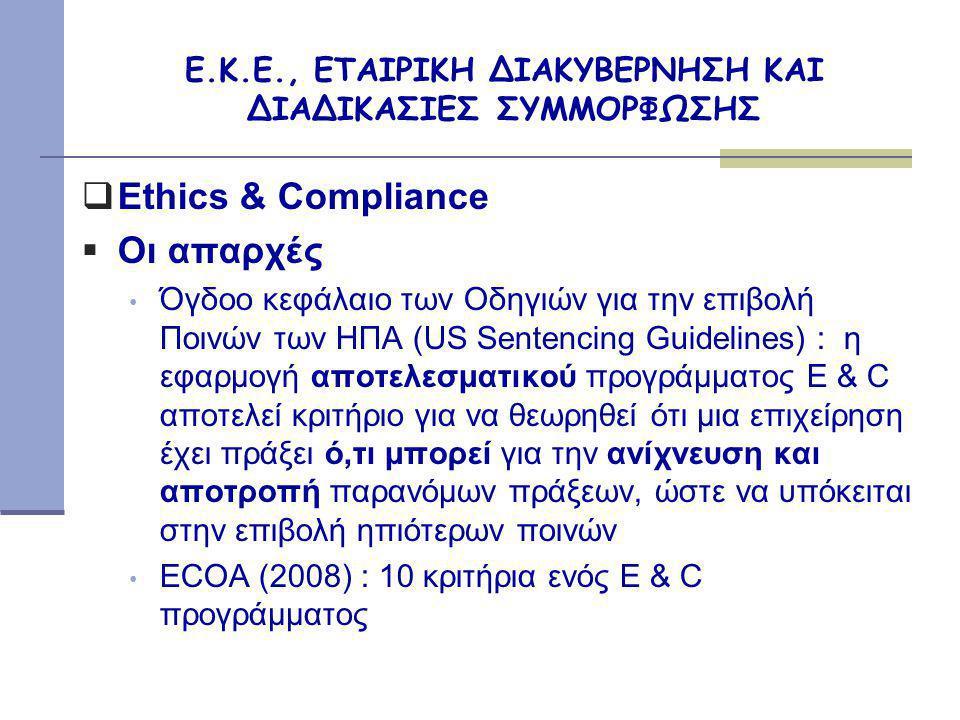 Ε.Κ.Ε., ΕΤΑΙΡΙΚΗ ΔΙΑΚΥΒΕΡΝΗΣΗ ΚΑΙ ΔΙΑΔΙΚΑΣΙΕΣ ΣΥΜΜΟΡΦΩΣΗΣ  Ethics & Compliance  Οι απαρχές • Όγδοο κεφάλαιο των Οδηγιών για την επιβολή Ποινών των ΗΠΑ (US Sentencing Guidelines) : η εφαρμογή αποτελεσματικού προγράμματος E & C αποτελεί κριτήριο για να θεωρηθεί ότι μια επιχείρηση έχει πράξει ό,τι μπορεί για την ανίχνευση και αποτροπή παρανόμων πράξεων, ώστε να υπόκειται στην επιβολή ηπιότερων ποινών • ECOA (2008) : 10 κριτήρια ενός E & C προγράμματος