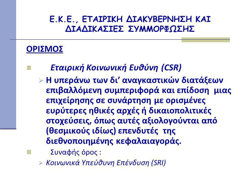 Ε.Κ.Ε., ΕΤΑΙΡΙΚΗ ΔΙΑΚΥΒΕΡΝΗΣΗ ΚΑΙ ΔΙΑΔΙΚΑΣΙΕΣ ΣΥΜΜΟΡΦΩΣΗΣ ΟΡΙΣΜΟΣ  Εταιρική Κοινωνική Ευθύνη (CSR)  Η υπεράνω των δι' αναγκαστικών διατάξεων επιβαλλόμενη συμπεριφορά και επίδοση μιας επιχείρησης σε συνάρτηση με ορισμένες ευρύτερες ηθικές αρχές ή δικαιοπολιτικές στοχεύσεις, όπως αυτές αξιολογούνται από (θεσμικούς ιδίως) επενδυτές της διεθνοποιημένης κεφαλαιαγοράς.