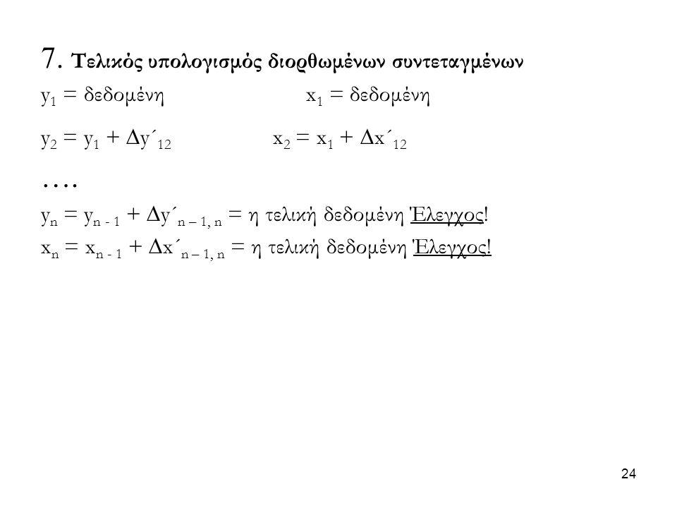 7. Τελικός υπολογισμός διορθωμένων συντεταγμένων y 1 = δεδομένη x 1 = δεδομένη y 2 = y 1 +  y´ 12 x 2 = x 1 +  x´ 12 …. y n = y n - 1 +  y´ n – 1,