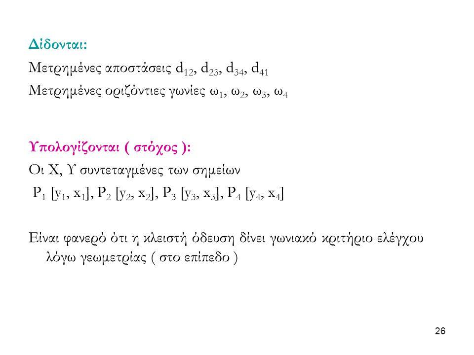 Δίδονται: Μετρημένες αποστάσεις d 12, d 23, d 34, d 41 Μετρημένες οριζόντιες γωνίες ω 1, ω 2, ω 3, ω 4 Υπολογίζονται ( στόχος ): Οι Χ, Υ συντεταγμένες