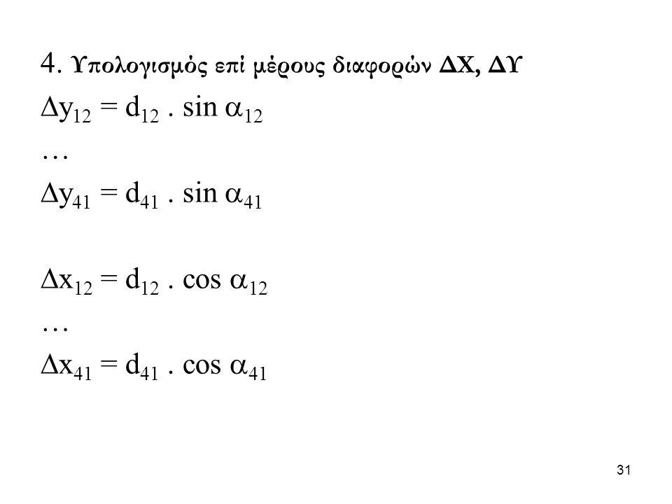 4. Υπολογισμός επί μέρους διαφορών ΔΧ, ΔΥ  y 12 = d 12. sin  12 …  y 41 = d 41. sin  41  x 12 = d 12. cos  12 …  x 41 = d 41. cos  41 31