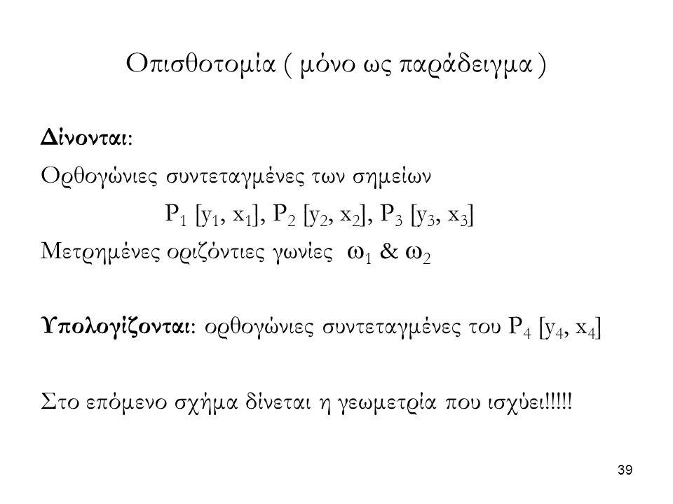 Οπισθοτομία ( μόνο ως παράδειγμα ) Δίνονται: Ορθογώνιες συντεταγμένες των σημείων P 1 [y 1, x 1 ], P 2 [y 2, x 2 ], P 3 [y 3, x 3 ] Μετρημένες οριζόντ