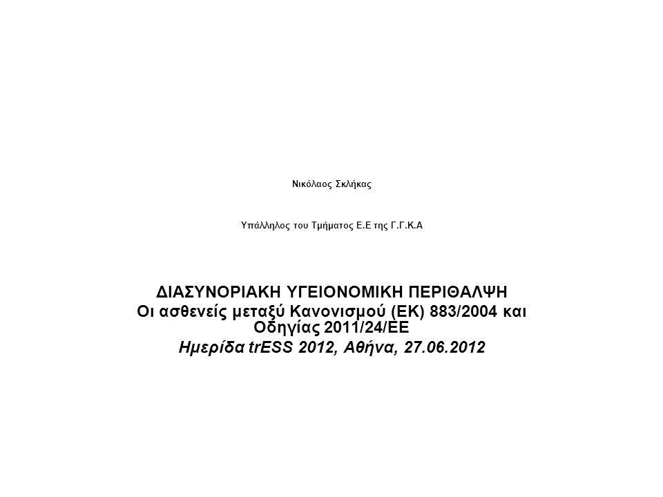 Nικόλαος Σκλήκας Υπάλληλος του Τμήματος Ε.Ε της Γ.Γ.Κ.Α ΔΙΑΣΥΝΟΡΙΑΚΗ ΥΓΕΙΟΝΟΜΙΚΗ ΠΕΡΙΘΑΛΨΗ Οι ασθενείς μεταξύ Κανονισμού (ΕΚ) 883/2004 και Οδηγίας 201
