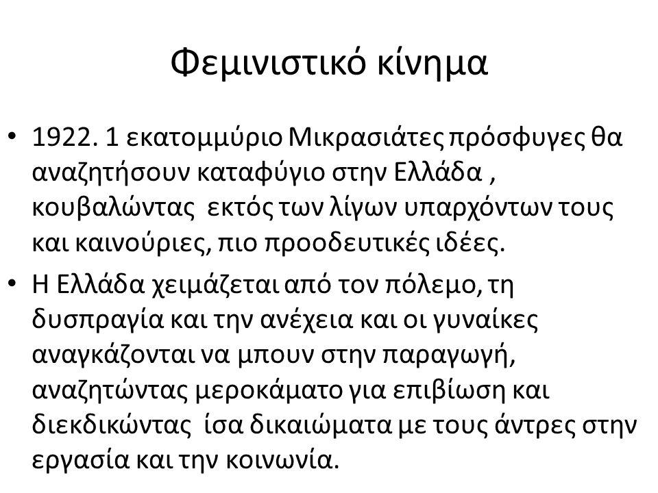 Φεμινιστικό κίνημα • 1922. 1 εκατομμύριο Mικρασιάτες πρόσφυγες θα αναζητήσουν καταφύγιο στην Ελλάδα, κουβαλώντας εκτός των λίγων υπαρχόντων τους και κ