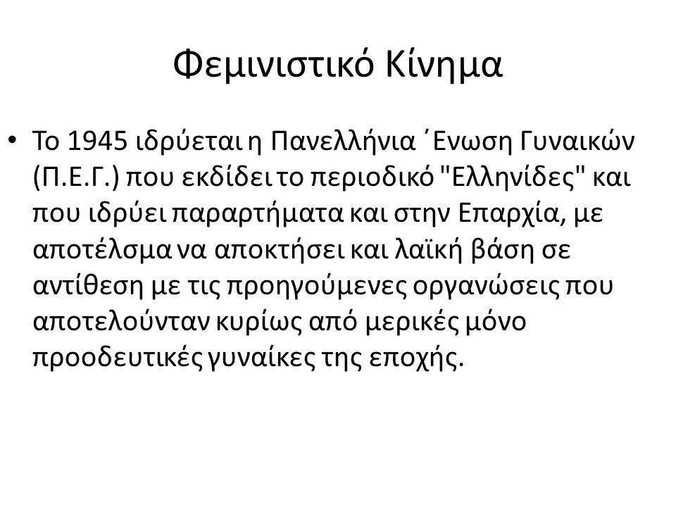 Φεμινιστικό Κίνημα • Το 1945 ιδρύεται η Πανελλήνια ΄Ενωση Γυναικών (Π.Ε.Γ.) που εκδίδει το περιοδικό