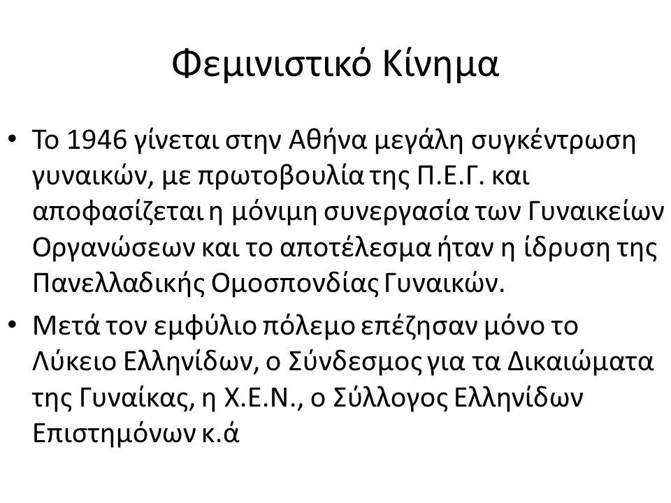Φεμινιστικό Κίνημα • Το 1946 γίνεται στην Αθήνα μεγάλη συγκέντρωση γυναικών, με πρωτοβουλία της Π.Ε.Γ. και αποφασίζεται η μόνιμη συνεργασία των Γυναικ