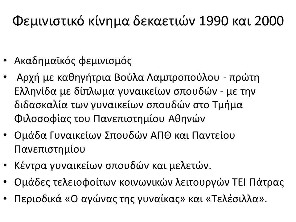 Φεμινιστικό κίνημα δεκαετιών 1990 και 2000 • Ακαδημαϊκός φεμινισμός • Αρχή με καθηγήτρια Βούλα Λαμπροπούλου - πρώτη Ελληνίδα με δίπλωμα γυναικείων σπο