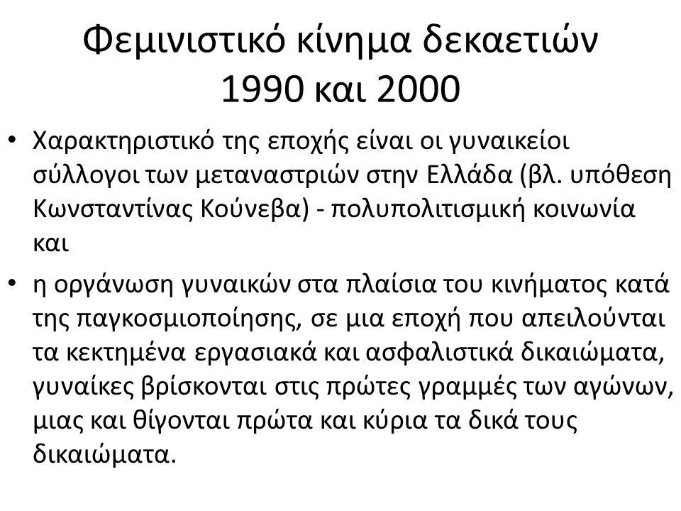 Φεμινιστικό κίνημα δεκαετιών 1990 και 2000 • Χαρακτηριστικό της εποχής είναι οι γυναικείοι σύλλογοι των μεταναστριών στην Ελλάδα (βλ. υπόθεση Κωνσταντ