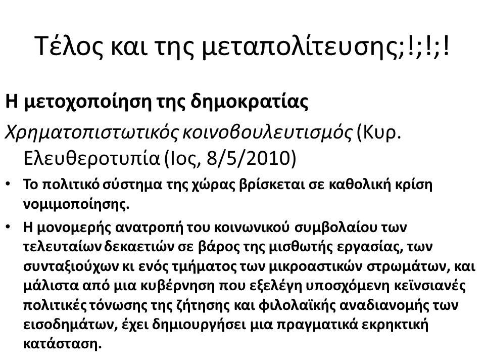 Τέλος και της μεταπολίτευσης;!;!;! Η μετοχοποίηση της δημοκρατίας Χρηματοπιστωτικός κοινοβουλευτισμός (Κυρ. Ελευθεροτυπία (Ιος, 8/5/2010) • Το πολιτικ