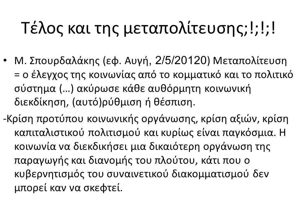 Τέλος και της μεταπολίτευσης;!;!;! • Μ. Σπουρδαλάκης (εφ. Αυγή, 2/5/20120 ) Μεταπολίτευση = ο έλεγχος της κοινωνίας από το κομματικό και το πολιτικό σ