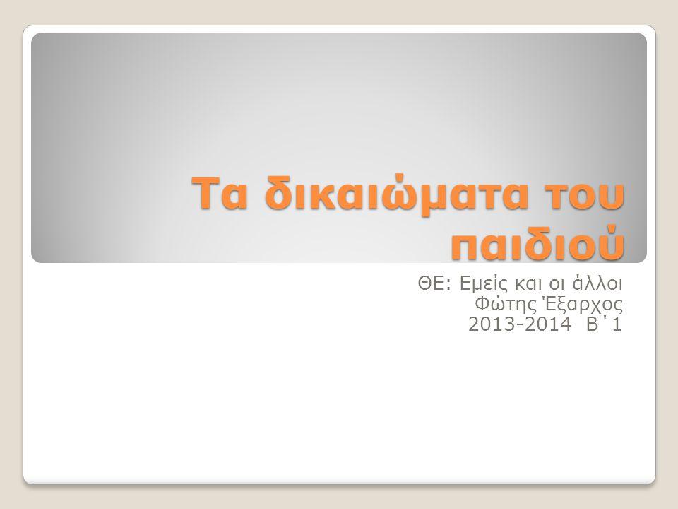 Τα δικαιώματα του παιδιού ΘΕ: Εμείς και οι άλλοι Φώτης Έξαρχος 2013-2014 Β΄1