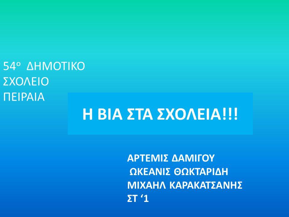 Η ΒΙΑ ΣΤΑ ΣΧΟΛΕΙΑ!!! 54 ο ΔΗΜΟΤΙΚΟ ΣΧΟΛΕΙΟ ΠΕΙΡΑΙΑ ΑΡΤΕΜΙΣ ΔΑΜΙΓΟΥ ΩΚΕΑΝΙΣ ΘΩΚΤΑΡΙΔΗ ΜΙΧΑΗΛ ΚΑΡΑΚΑΤΣΑΝΗΣ ΣΤ '1
