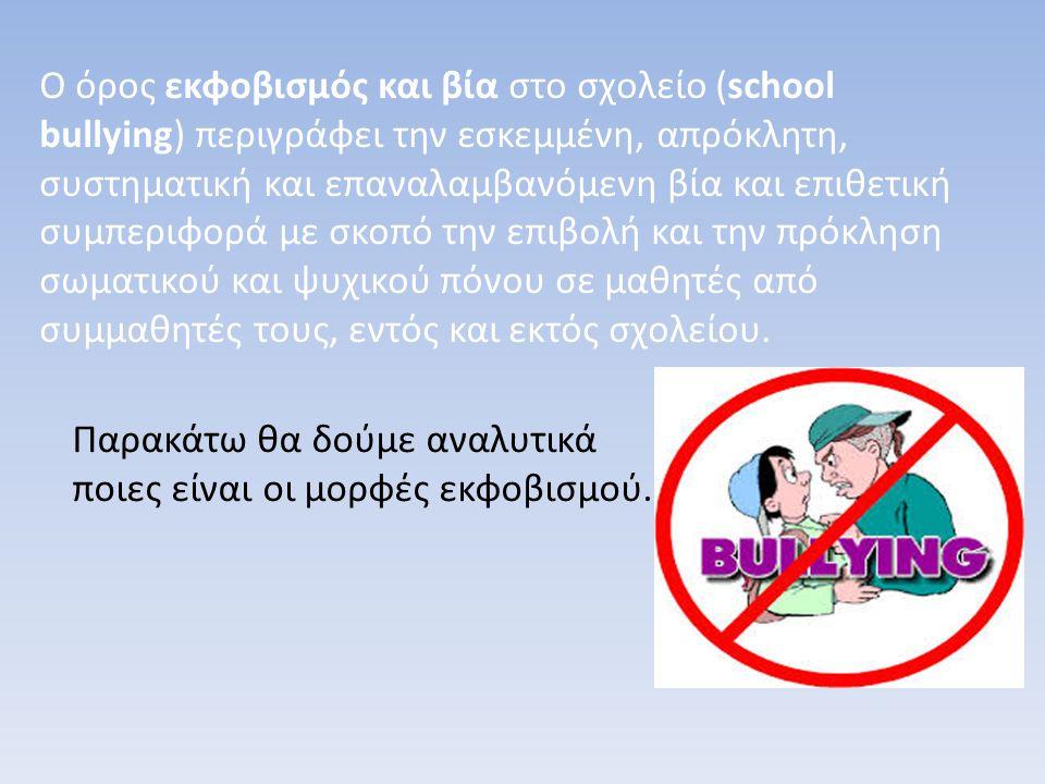 Ο όρος εκφοβισμός και βία στο σχολείο (school bullying) περιγράφει την εσκεμμένη, απρόκλητη, συστηματική και επαναλαμβανόμενη βία και επιθετική συμπεριφορά με σκοπό την επιβολή και την πρόκληση σωματικού και ψυχικού πόνου σε μαθητές από συμμαθητές τους, εντός και εκτός σχολείου.