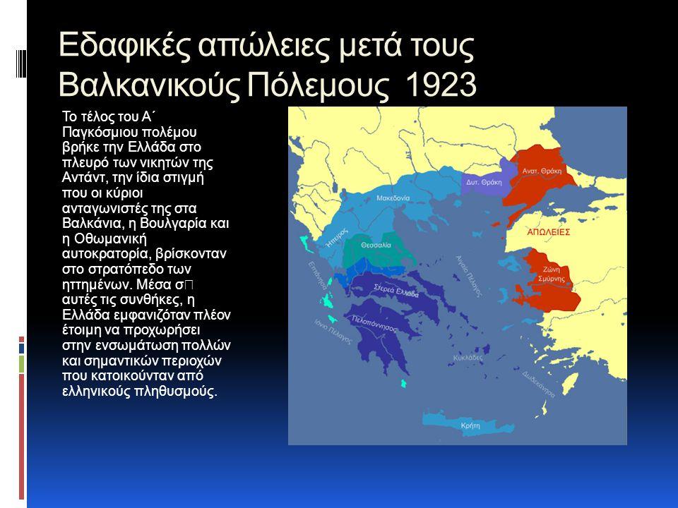 Εδαφικές απώλειες μετά τους Βαλκανικούς Πόλεμους 1923 Το τέλος του Α΄ Παγκόσμιου πολέμου βρήκε την Ελλάδα στο πλευρό των νικητών της Αντάντ, την ίδια στιγμή που οι κύριοι ανταγωνιστές της στα Βαλκάνια, η Βουλγαρία και η Οθωμανική αυτοκρατορία, βρίσκονταν στο στρατόπεδο των ηττημένων.