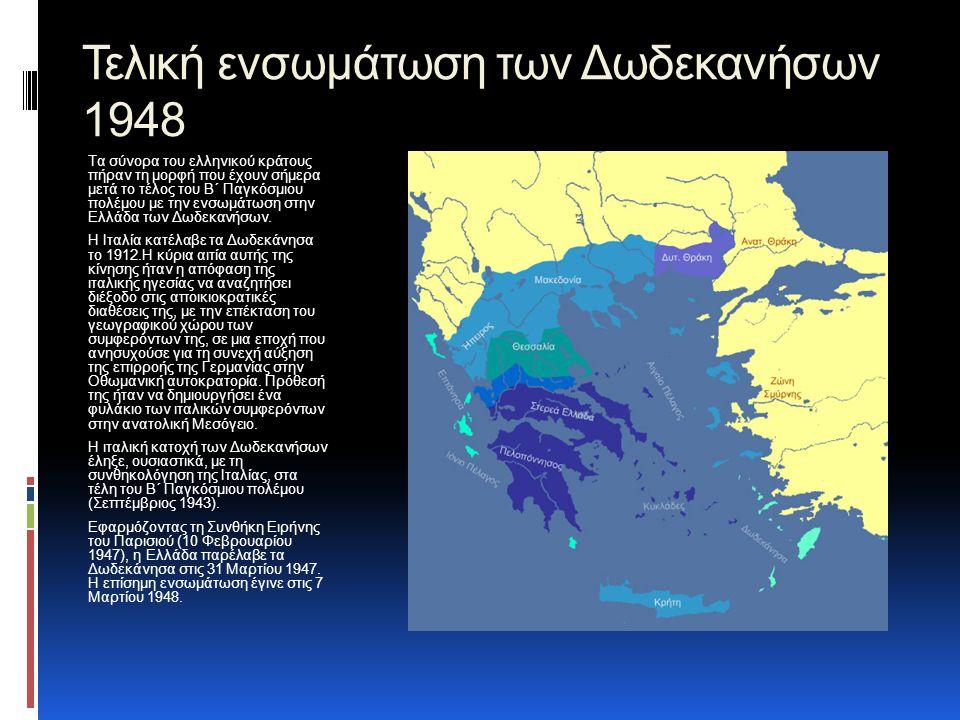 Τελική ενσωμάτωση των Δωδεκανήσων 1948 Τα σύνορα του ελληνικού κράτους πήραν τη μορφή που έχουν σήμερα μετά το τέλος του Β΄ Παγκόσμιου πολέμου με την ενσωμάτωση στην Ελλάδα των Δωδεκανήσων.
