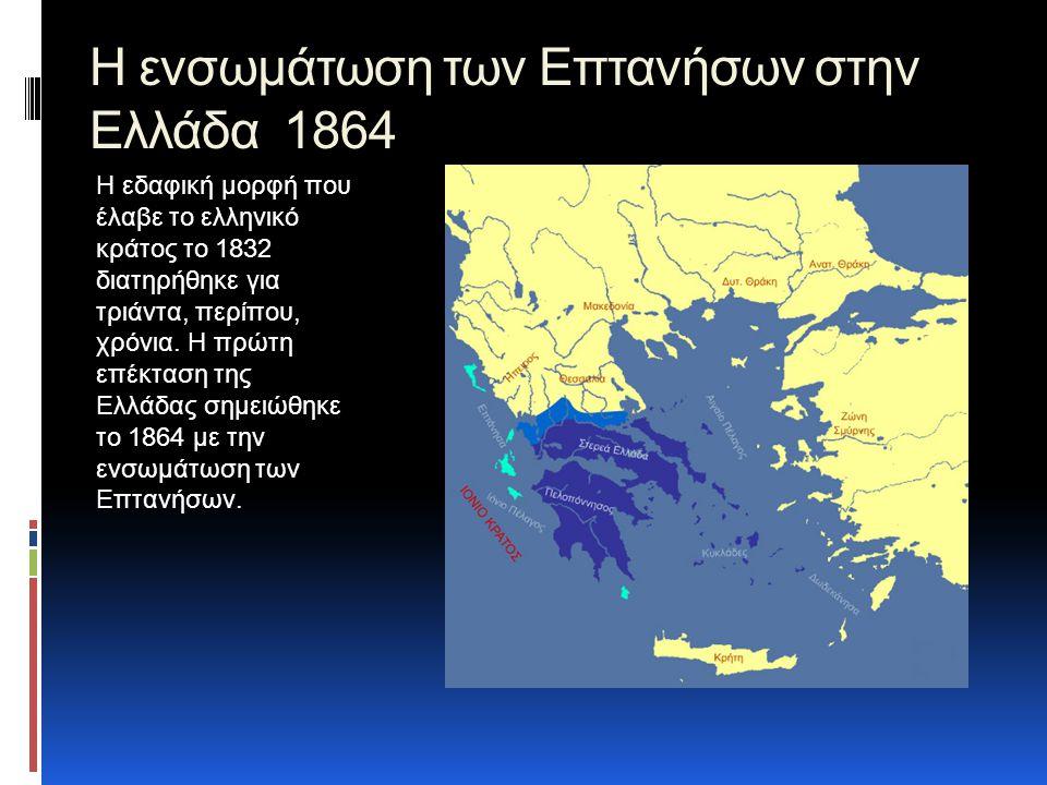 Η ενσωμάτωση των Επτανήσων στην Ελλάδα 1864 Η εδαφική μορφή που έλαβε το ελληνικό κράτος το 1832 διατηρήθηκε για τριάντα, περίπου, χρόνια.