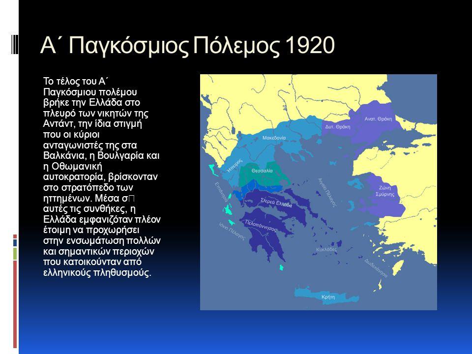 Α΄ Παγκόσμιος Πόλεμος 1920 Το τέλος του Α΄ Παγκόσμιου πολέμου βρήκε την Ελλάδα στο πλευρό των νικητών της Αντάντ, την ίδια στιγμή που οι κύριοι ανταγωνιστές της στα Βαλκάνια, η Βουλγαρία και η Οθωμανική αυτοκρατορία, βρίσκονταν στο στρατόπεδο των ηττημένων.