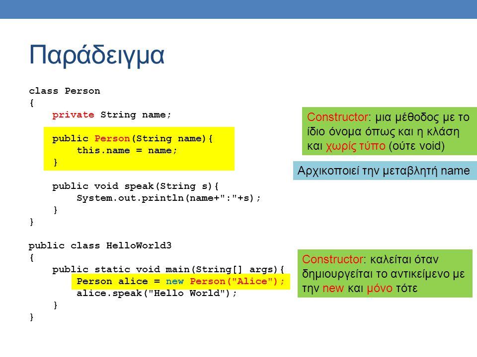 Παράδειγμα Constructor: μια μέθοδος με το ίδιο όνομα όπως και η κλάση και χωρίς τύπο (ούτε void) class Person { private String name; public Person(Str