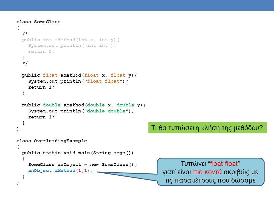 class SomeClass { /* public int aMethod(int x, int y){ System.out.println( int int ); return 1; } */ public float aMethod(float x, float y){ System.out.println( float float ); return 1; } public double aMethod(double x, double y){ System.out.println( double double ); return 1; } class OverloadingExample { public static void main(String args[]) { SomeClass anObject = new SomeClass(); anObject.aMethod(1,1); } Τι θα τυπώσει η κλήση της μεθόδου.
