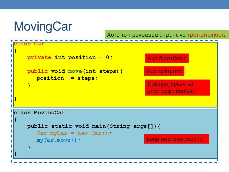 MovingCar class Car { private int position = 0; public void move(int steps){ position += steps; } class MovingCar { public static void main(String args[]){ Car myCar = new Car(); myCar.move(); } Αυτό το πρόγραμμα έπρεπε να τροποποιήσετε Δύο διαστάσεις Δύο ορίσματα Έλεγχος ορίων και επιστροφή boolean Loop όσο είναι σωστό