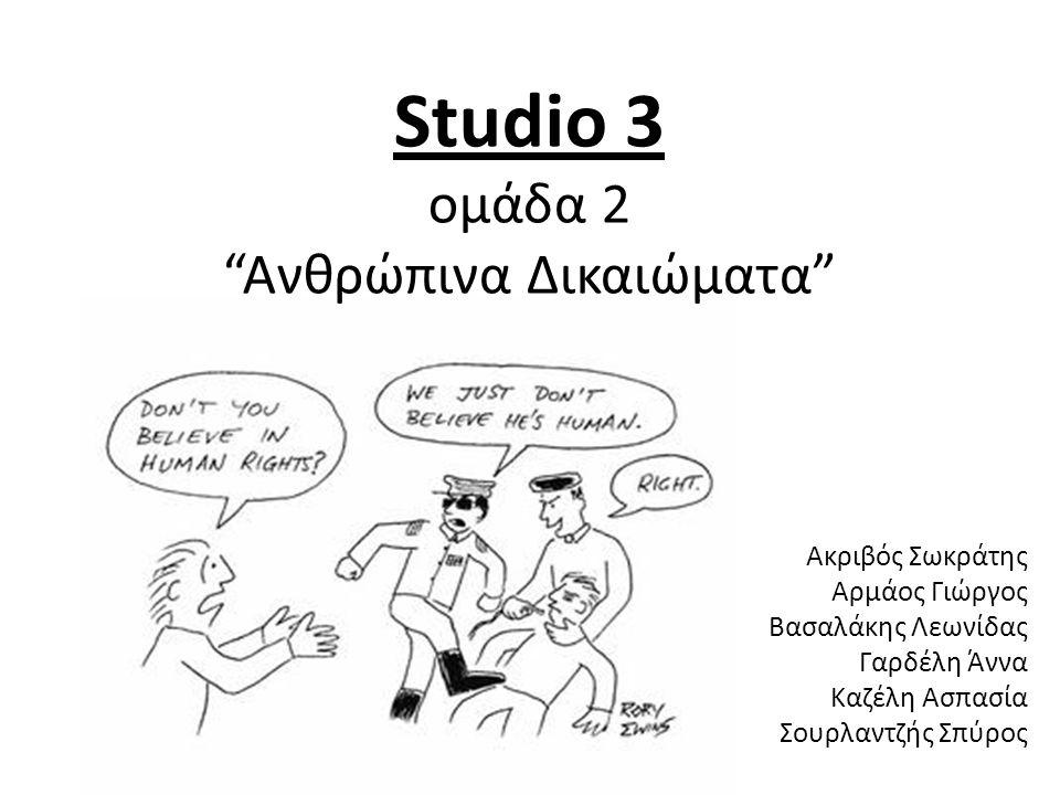 "Studio 3 ομάδα 2 ""Ανθρώπινα Δικαιώματα"" Ακριβός Σωκράτης Αρμάος Γιώργος Βασαλάκης Λεωνίδας Γαρδέλη Άννα Καζέλη Ασπασία Σουρλαντζής Σπύρος"