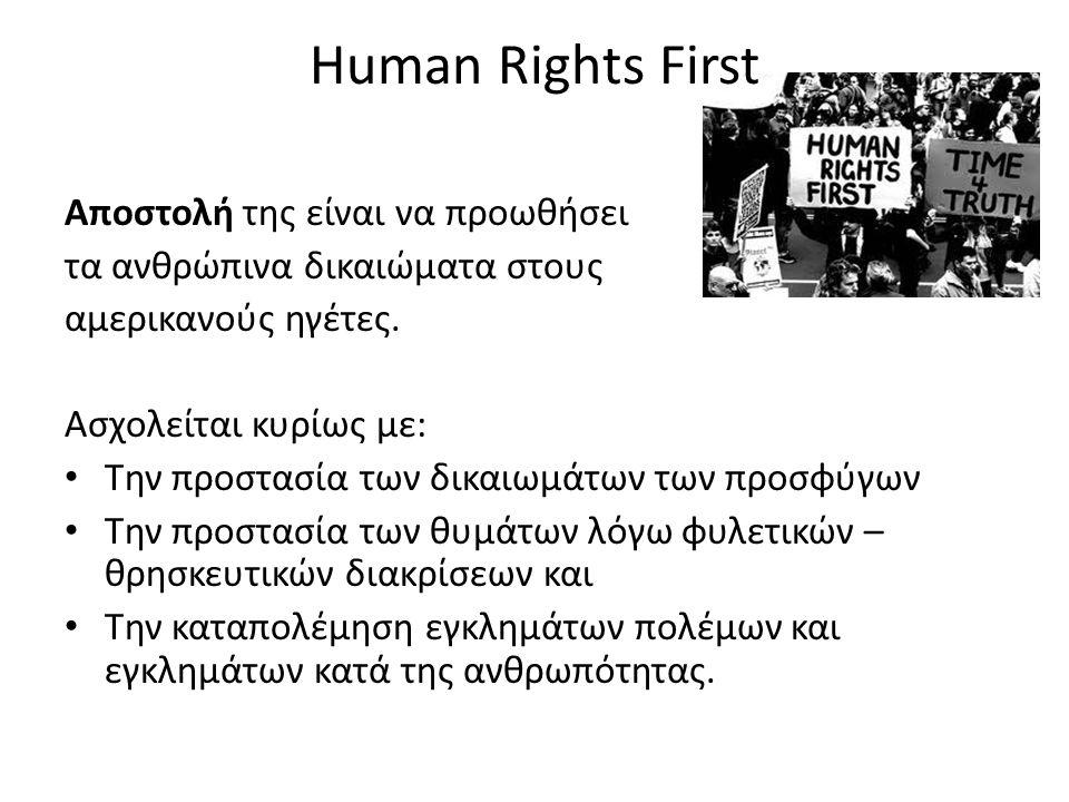 Human Rights First Αποστολή της είναι να προωθήσει τα ανθρώπινα δικαιώματα στους αμερικανούς ηγέτες. Ασχολείται κυρίως με: • Την προστασία των δικαιωμ