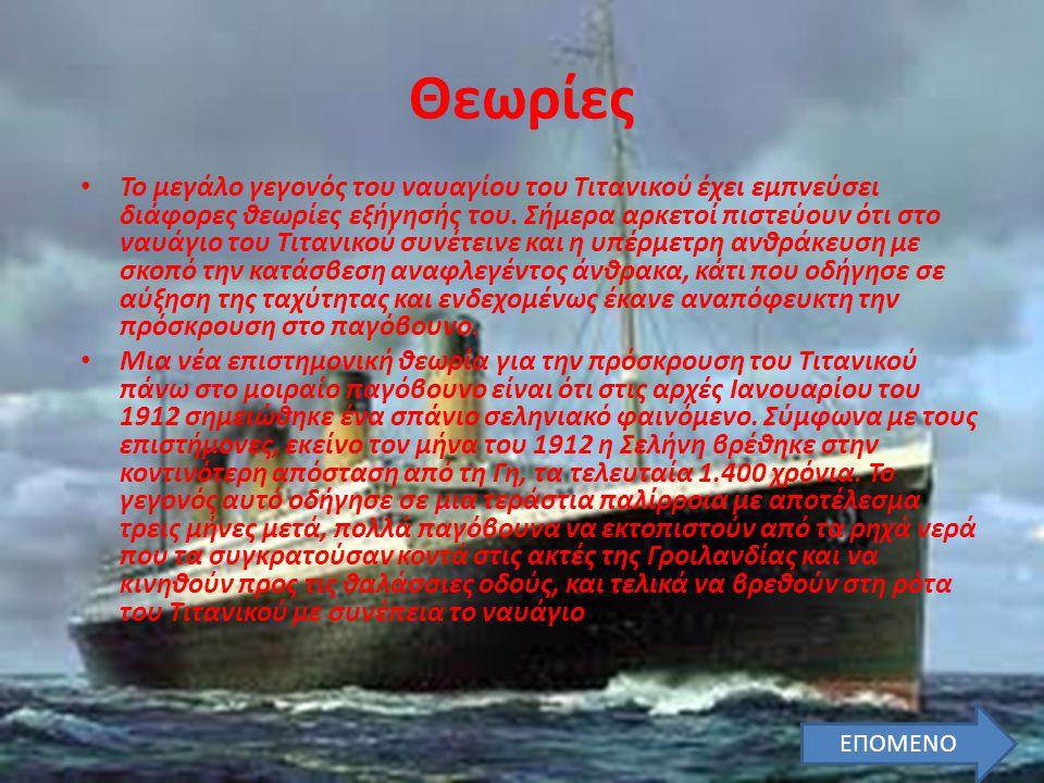• Το μεγάλο γεγονός του ναυαγίου του Τιτανικού έχει εμπνεύσει διάφορες θεωρίες εξήγησής του. Σήμερα αρκετοί πιστεύουν ότι στο ναυάγιο του Τιτανικού συ