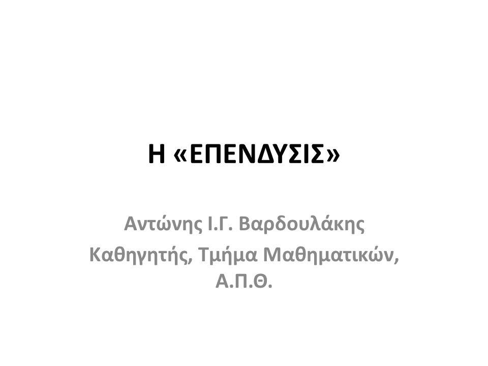 Η «ΕΠΕΝΔΥΣΙΣ» Αντώνης Ι.Γ. Βαρδουλάκης Καθηγητής, Τμήμα Μαθηματικών, Α.Π.Θ.