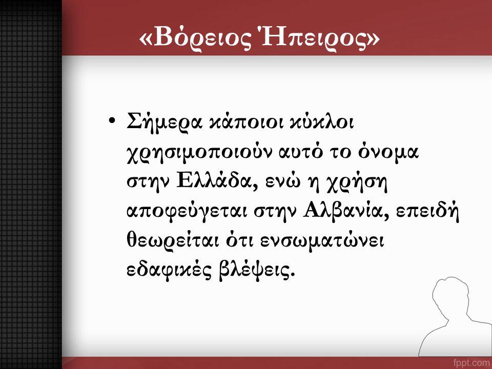 «Βόρειος Ήπειρος» •Σήμερα κάποιοι κύκλοι χρησιμοποιούν αυτό το όνομα στην Ελλάδα, ενώ η χρήση αποφεύγεται στην Αλβανία, επειδή θεωρείται ότι ενσωματών