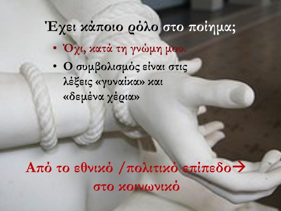 Έχει κάποιο ρόλο στο ποίημα; •Όχι, κατά τη γνώμη μου. •Ο συμβολισμός είναι στις λέξεις «γυναίκα» και «δεμένα χέρια» Από το εθνικό /πολιτικό επίπεδο 